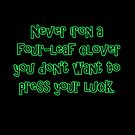 Never iron a four-leaf clover, because you don't want to press your luck. st patrick's day by Tia Knight