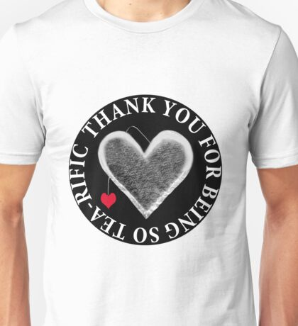 THANK U FOR BEING SO TEA-RIFIC--FOR THE LOVE OF TEA---TEA LOVERS--VARIOUS APPAREL Unisex T-Shirt