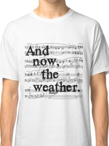 And now, the weather. Classic T-Shirt