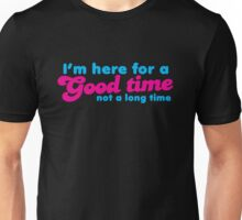 I'm here for a GOOD time- not a LONG time! Unisex T-Shirt