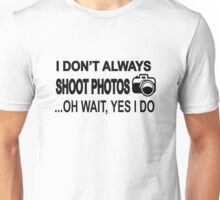 I Don't Always Shoot Photos ...Oh Wait Yes I Do Unisex T-Shirt