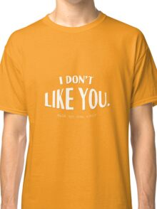 I don't like you...said no one ever Classic T-Shirt