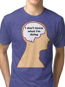 """""""I don't know what I'm doing"""" Funny Brain Thought Tri-blend T-Shirt"""