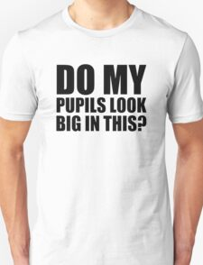 DO MY PUPILS LOOK BIG IN THIS? T-Shirt