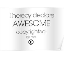 I Hereby Declare Awesome Copyrighted by Me Poster