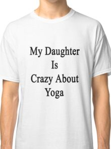 My Daughter Is Crazy About Yoga  Classic T-Shirt