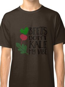 Beets Don't Kale My Vibe Classic T-Shirt