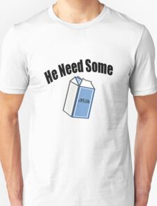 He Need Some Milk! (Funny Quote) Unisex T-Shirt