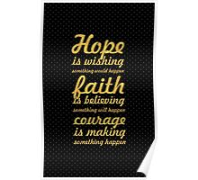 Hope is wishing something would happen. Faith is believing something will happen. Courage is making something happen - Life Inspirational Quote Poster