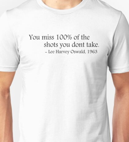 You miss 100% of the shots you dont take - Lee Harvey Oswald Unisex T-Shirt