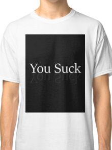 You suck done all boring like Brandon said just to prove its dumb Classic T-Shirt