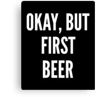 Okay But First Beer Canvas Print