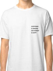 Everything is Amazing and Nobody is Happy Classic T-Shirt