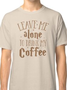 Leave me alone to drink my COFFEE Classic T-Shirt