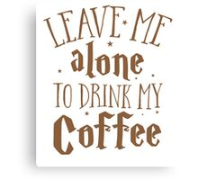 Leave me alone to drink my COFFEE Canvas Print
