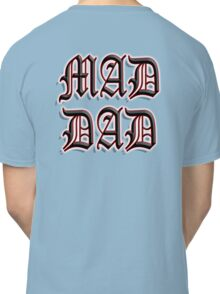 MAD DAD, father its you Classic T-Shirt