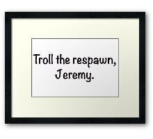 Troll the respawn, Jeremy. Framed Print