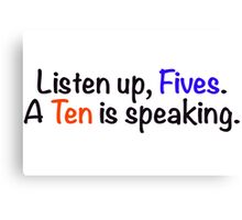 Listen up, Fives. A Ten is speaking. Canvas Print