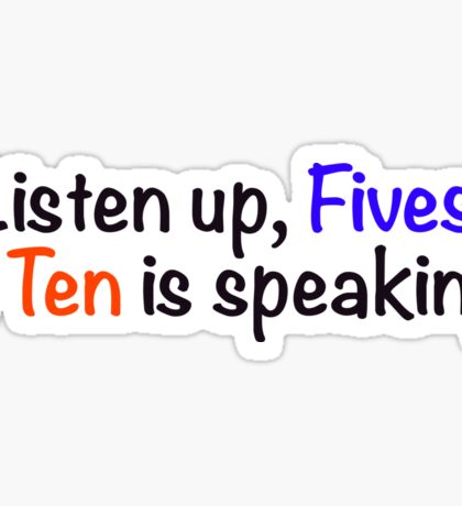 Listen up, Fives. A Ten is speaking. Sticker