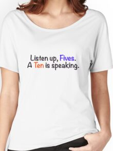 Listen up, Fives. A Ten is speaking. Women's Relaxed Fit T-Shirt