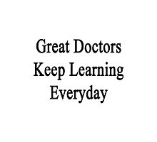 Great Doctors Keep Learning Everyday  Photographic Print