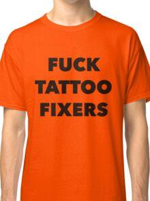Fuck Tattoo Fixers Classic T-Shirt