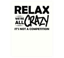 Relax, We're ALL Crazy Art Print