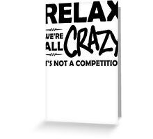 Relax, We're ALL Crazy Greeting Card
