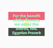 For The Benefit Of The Flowers - Egyptian Proverb Unisex T-Shirt