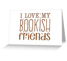 I love my BOOKISH friends Greeting Card