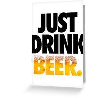JUST DRINK BEER. Greeting Card