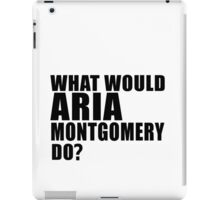 What Would ARIA MONTGOMERY do? iPad Case/Skin