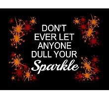 Don't Ever Let Anyone Dull Your Sparkle Photographic Print