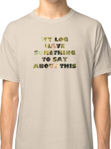 My log have something to say about this Classic T-Shirt