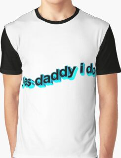 Yes Daddy I do Graphic T-Shirt