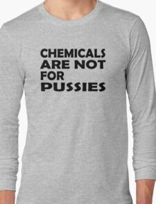Chemicals are not for pussies Long Sleeve T-Shirt