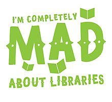 I'm completely mad about libraries Photographic Print