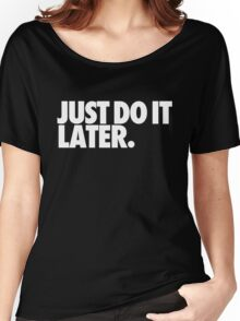 Just do it later Women's Relaxed Fit T-Shirt