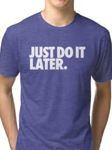 Just do it later Tri-blend T-Shirt