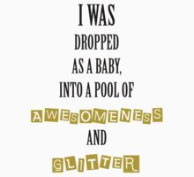 I was dropped in awesomeness and glitter Baby Tee