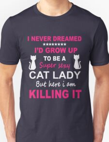 I never Dreamed I'd grow up to be a super sexy CAT LADY but here I am KILLING it. T-Shirt