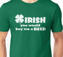 Irish you would buy me a beer Unisex T-Shirt