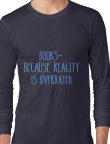 Books - Because Reality Is Overrated  Long Sleeve T-Shirt