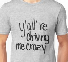 y'all are driving me crazy Unisex T-Shirt