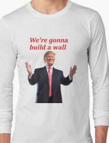 WE'RE GONNA BUILD A WALL Long Sleeve T-Shirt