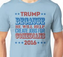Trump: Because he will create jobs for comedians Unisex T-Shirt