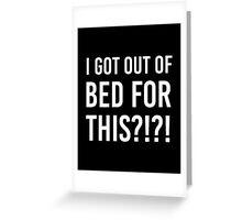 I got out of bed for this?!?! Greeting Card