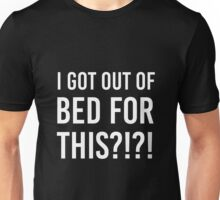 I got out of bed for this?!?! Unisex T-Shirt