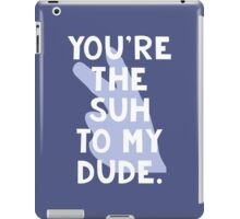 You're the Suh to my Dude iPad Case/Skin