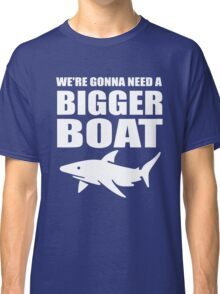 We're Gonna Need a Bigger Boat Classic T-Shirt